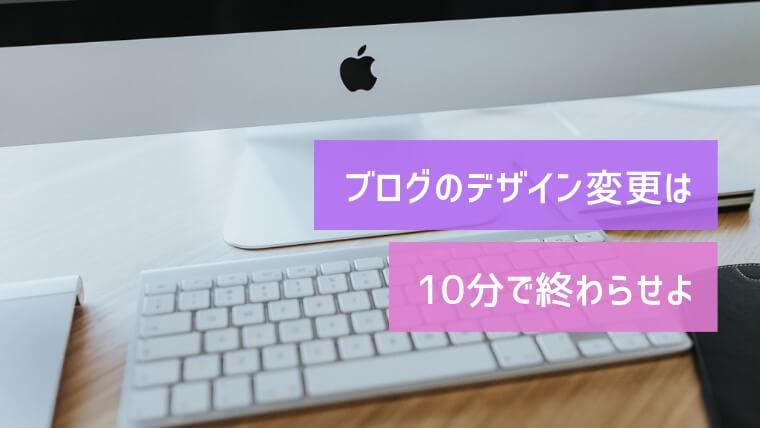ブログのデザイン変更は10分で終わらせよ