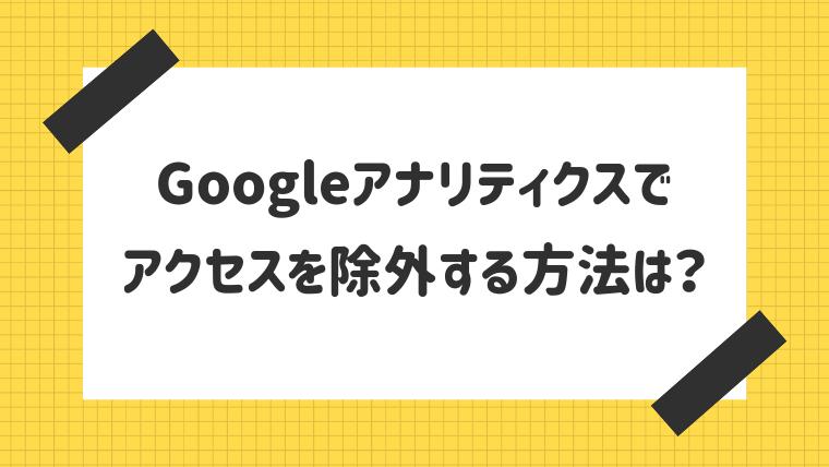 【お悩み相談】Googleアナリティクスでアクセスを除外する方法は?