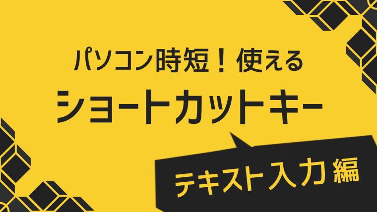 【テキスト入力編】パソコン時短!めちゃめちゃ使えるショートカットキー